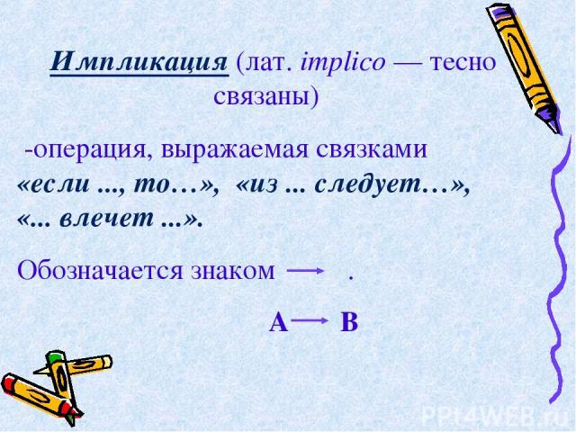 Импликация (лат. implico — тесно связаны) -операция, выражаемая связками  «если ..., то…», «из ... следует…», «... влечет ...». Обозначается знаком . А В .