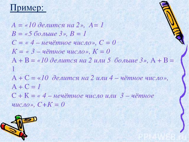 А = «10 делится на 2», А= 1 В = «5 больше 3», В = 1 С = « 4 – нечётное число», С = 0 К = « 3 – чётное число», К = 0 А + В = «10 делится на 2 или 5 больше 3», А + В = 1 А + С = «10 делится на 2 или 4 – чётное число», А + С = 1 С + К = « 4 – нечётное …