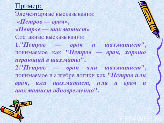 Пример: Элементарные высказывания: «Петров — врач», «Петров — шахматист» Составные высказывания: