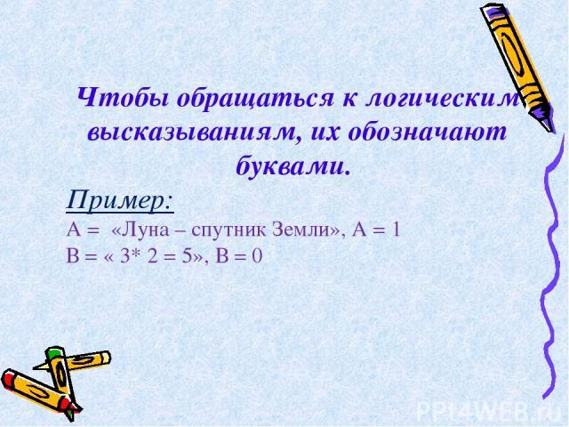Чтобы обращаться к логическим высказываниям, их обозначают буквами. Пример: А = «Луна – спутник Земли», А = 1 В = « 3* 2 = 5», В = 0