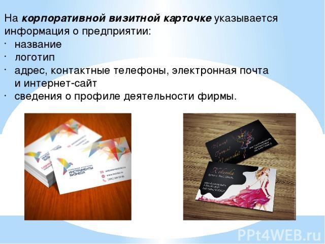 Накорпоративной визитной карточкеуказывается информация опредприятии: название логотип адрес, контактные телефоны, электронная почта иинтернет-сайт сведения опрофиле деятельности фирмы.