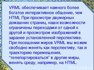 VRML обеспечивает намного более богатое интерактивное общение, чем HTML При прос