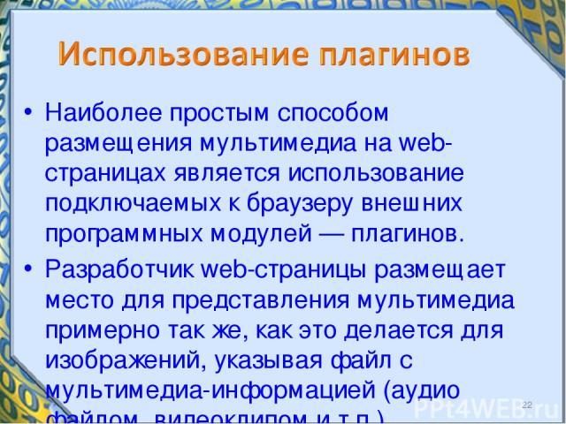 Наиболее простым способом размещения мультимедиа на web страницах является использование подключаемых к браузеру внешних программных модулей — плагинов. Разработчик web-страницы размещает место для представления мультимедиа примерно так же, как это …