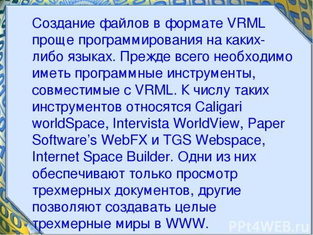 Создание файлов в формате VRML проще программирования на каких-либо языках. Прежде всего необходимо иметь программные инструменты, совместимые с VRML. К числу таких инструментов относятся Caligari worldSpace, Intervista WorldView, Paper Software's W…
