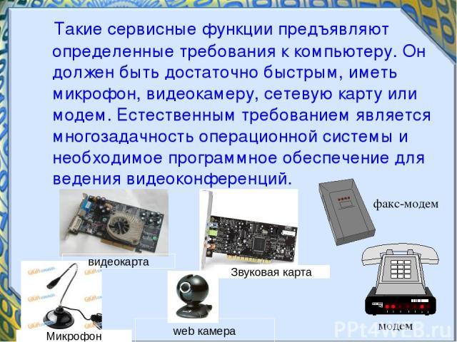 Такие сервисные функции предъявляют определенные требования к компьютеру. Он должен быть достаточно быстрым, иметь микрофон, видеокамеру, сетевую карту или модем. Естественным требованием является многозадачность операционной системы и необходимое п…