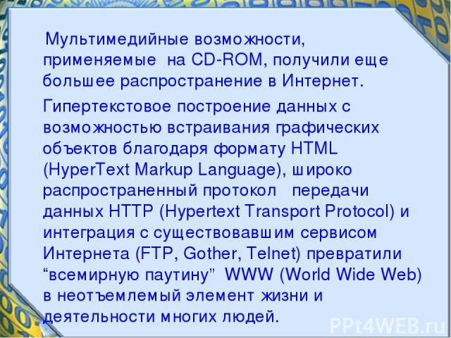 Мультимедийные возможности, применяемые на CD-ROM, получили еще большее распространение в Интернет. Гипертекстовое построение данных с возможностью встраивания графических объектов благодаря формату HTML (HyperText Markup Language), широко распростр…