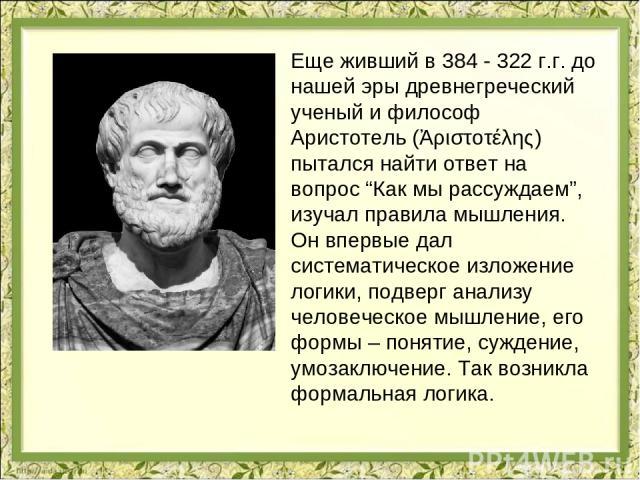 """Еще живший в 384 - 322 г.г. до нашей эры древнегреческий ученый и философ Аристотель (Ἀριστοτέλης) пытался найти ответ на вопрос """"Как мы рассуждаем"""", изучал правила мышления. Он впервые дал систематическое изложение логики, подверг анализу человечес…"""