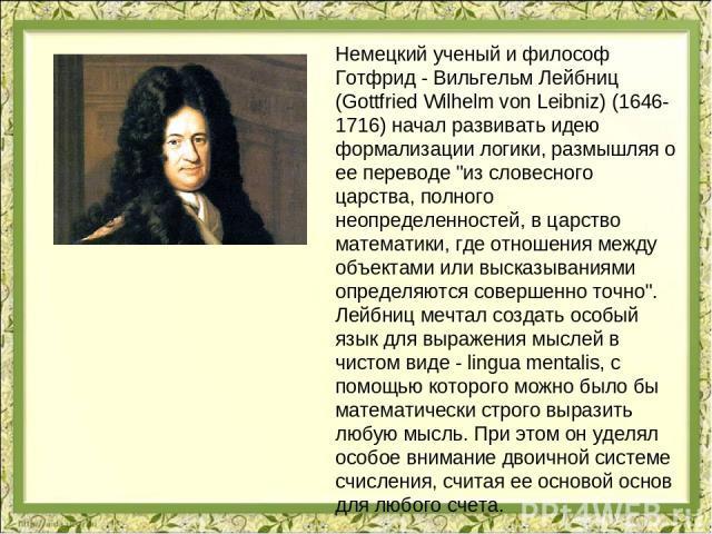 Немецкий ученый и философ Готфрид - Вильгельм Лейбниц (Gottfried Wilhelm von Leibniz) (1646-1716) начал развивать идею формализации логики, размышляя о ее переводе