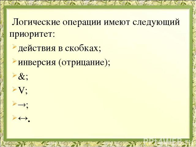 Логические операции имеют следующий приоритет: действия в скобках; инверсия (отрицание); &; V; ; .