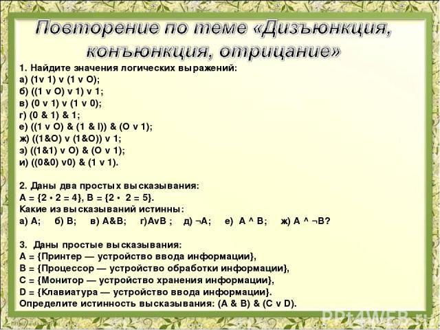 1. Найдите значения логических выражений: а) (1v 1) v (1 v O); б) ((1 v O) v 1) v 1; в) (0 v 1) v (1 v 0); г) (0 & 1) & 1; е) ((1 v O) & (1 & l)) & (O v 1); ж) ((1&O) v (1&O)) v 1; з) ((1&1) v O) & (O v 1); и) ((0&0) v0) & (1 v 1).  2. Даны два про…