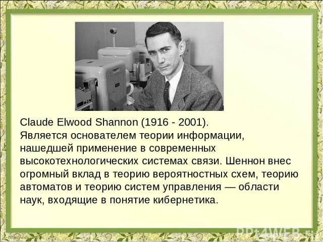 Claude Elwood Shannon (1916 - 2001). Является основателем теории информации, нашедшей применение в современных высокотехнологических системах связи. Шеннон внес огромный вклад в теорию вероятностных схем, теорию автоматов и теорию систем управления …