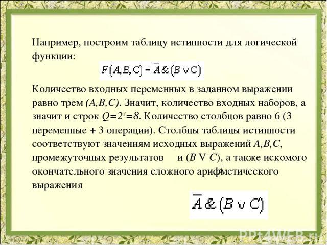 Например, построим таблицу истинности для логической функции: Количество входных переменных в заданном выражении равно трем (A,B,C). Значит, количество входных наборов, а значит и строк Q=23=8. Количество столбцов равно 6 (3 переменные + 3 операции)…