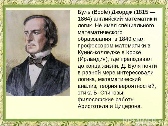 Буль (Boole) Джордж (1815 — 1864) английский математик и логик. Не имея специального математического образования, в 1849 стал профессором математики в Куинс-колледже в Корке (Ирландия), где преподавал до конца жизни. Д. Буля почти в равной мере инте…