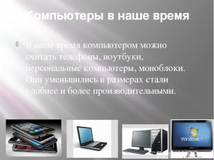 Компьютеры в наше время В наше время компьютером можно считать телефоны, ноутбук