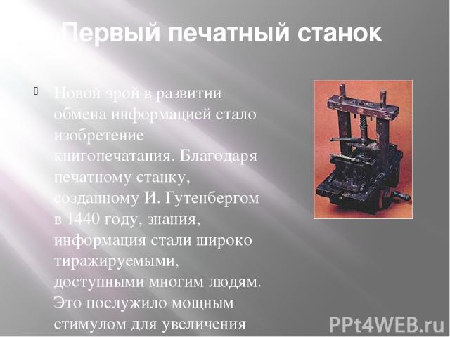 Первый печатный станок Новой эрой в развитии обмена информацией стало изобретение книгопечатания. Благодаря печатному станку, созданному И. Гутенбергом в 1440 году, знания, информация стали широко тиражируемыми, доступными многим людям. Это послужил…