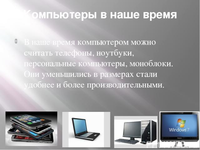 Компьютеры в наше время В наше время компьютером можно считать телефоны, ноутбуки, персональные компьютеры, моноблоки. Они уменьшились в размерах стали удобнее и более производительными.