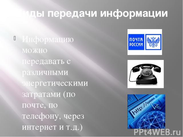 Виды передачи информации Информацию можно передавать с различными энергетическими затратами (по почте, по телефону, через интернет и т.д.)