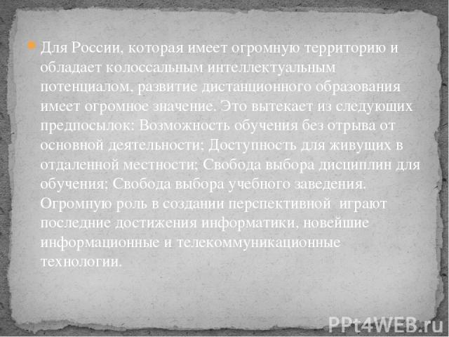 Для России, которая имеет огромную территорию и обладает колоссальным интеллектуальным потенциалом, развитие дистанционного образования имеет огромное значение. Это вытекает из следующих предпосылок: Возможность обучения без отрыва от основной деяте…