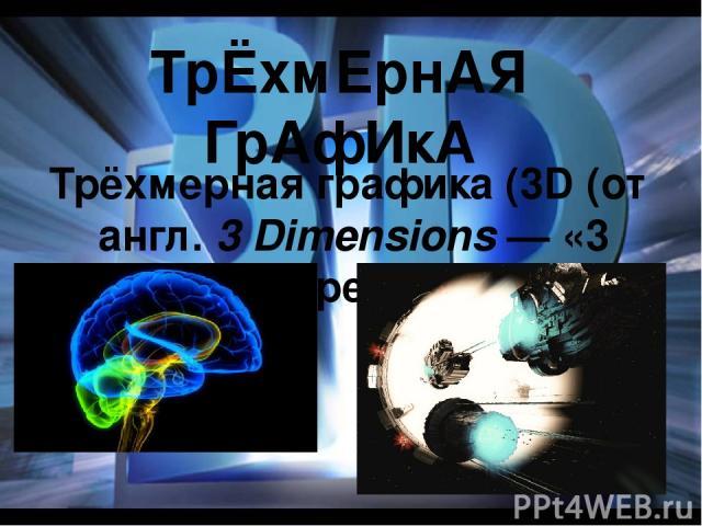 ТрЁхмЕрнАЯ ГрАфИкА Трёхмерная графика (3D (от англ.3 Dimensions— «3 измерения»)