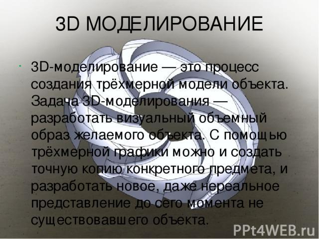 3D МОДЕЛИРОВАНИЕ 3D-моделирование— это процесс создания трёхмерной модели объекта. Задача 3D-моделирования— разработать визуальный объемный образ желаемого объекта. С помощью трёхмерной графики можно и создать точную копию конкретного предмета, и …
