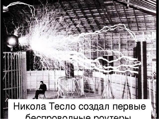 Никола Тесло создал первые беспроводные роутеры.