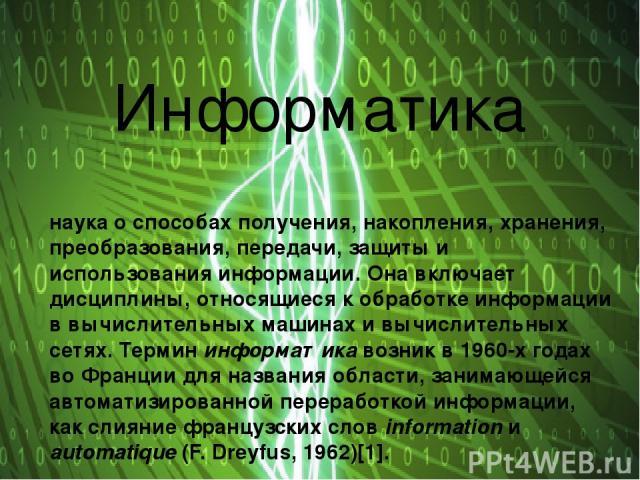 Информатика наука о способах получения, накопления, хранения, преобразования, передачи, защиты и использования информации. Она включает дисциплины, относящиеся к обработке информации в вычислительных машинах и вычислительных сетях. Термин информатик…
