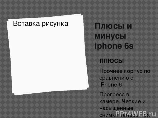 Плюсы и минусы iphone 6s ПЛЮСЫ Прочнее корпус по сравнению с iPhone 6 Прогресс в камере. Четкие и насыщенные снимки теперь при 12Mp Новый и быстрый процессор 3D Touch - инновационная функция экрана только в iPhone 6s МИНУСЫ Нет информации о батарее …