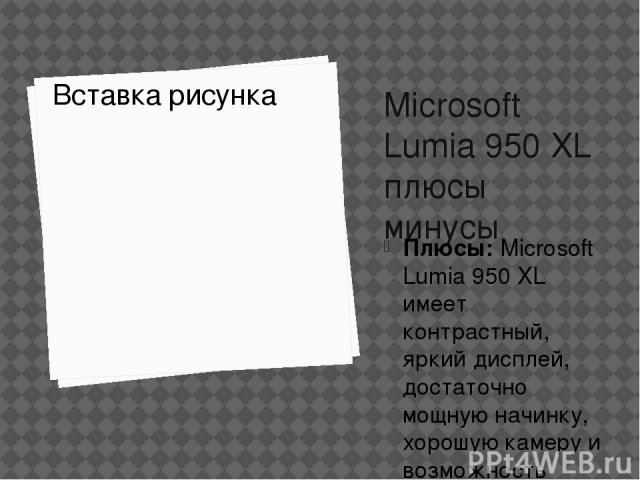 Microsoft Lumia 950 XL плюсы минусы Плюсы:Microsoft Lumia 950 XL имеет контрастный, яркий дисплей, достаточно мощную начинку, хорошую камеру и возможность увеличения памяти. Минусы:Выбор приложений для Windows-смартфона по-прежнему очень ограничен…