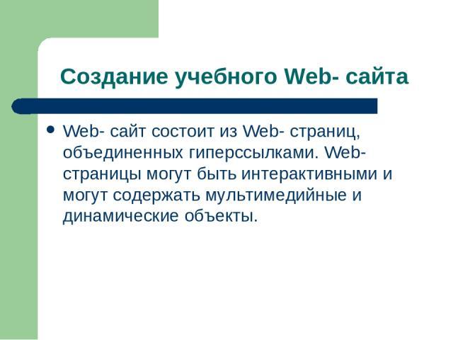 Создание учебного Web- сайта Web- сайт состоит из Web- страниц, объединенных гиперссылками. Web- страницы могут быть интерактивными и могут содержать мультимедийные и динамические объекты.