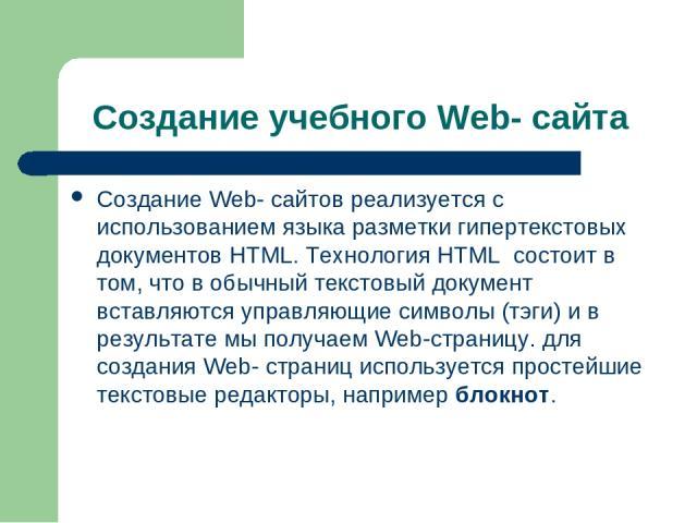 Создание учебного Web- сайта Создание Web- сайтов реализуется с использованием языка разметки гипертекстовых документов HTML. Технология HTML состоит в том, что в обычный текстовый документ вставляются управляющие символы (тэги) и в результате мы по…