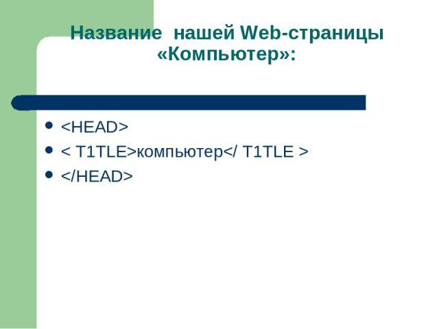 Название нашей Web-страницы «Компьютер»: < Т1ТLE>компьютер