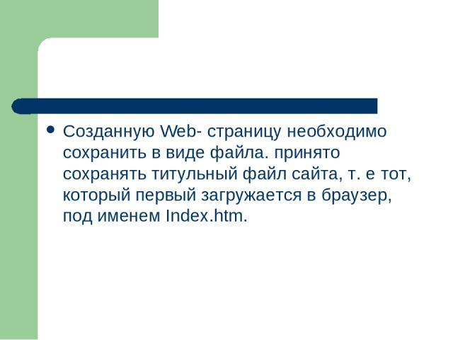 Созданную Web- страницу необходимо сохранить в виде файла. принято сохранять титульный файл сайта, т. е тот, который первый загружается в браузер, под именем Index.htm.