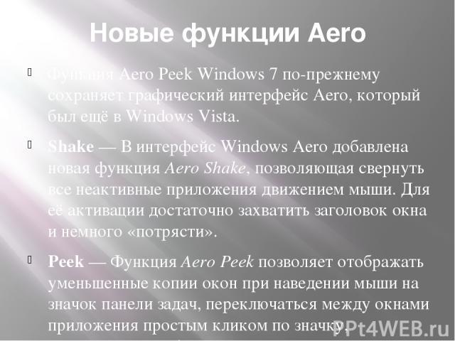 Новые функции Aero Функция Aero Peek Windows 7 по-прежнему сохраняет графический интерфейс Aero, который был ещё в Windows Vista. Shake— В интерфейс Windows Aero добавлена новая функция Aero Shake, позволяющая свернуть все неактивные приложения дви…