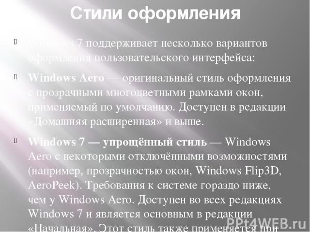 Стили оформления Windows 7 поддерживает несколько вариантов оформления пользовательского интерфейса: Windows Aero— оригинальный стиль оформления с прозрачными многоцветными рамками окон, применяемый по умолчанию. Доступен в редакции «Домашняя расши…