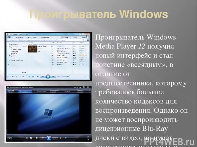 Проигрыватель Windows Проигрыватель Windows Media Player 12 получил новый интерфейс и стал поистине «всеядным», в отличие от предшественника, которому требовалось большое количество кодексов для воспроизведения. Однако он не может воспроизводить лиц…
