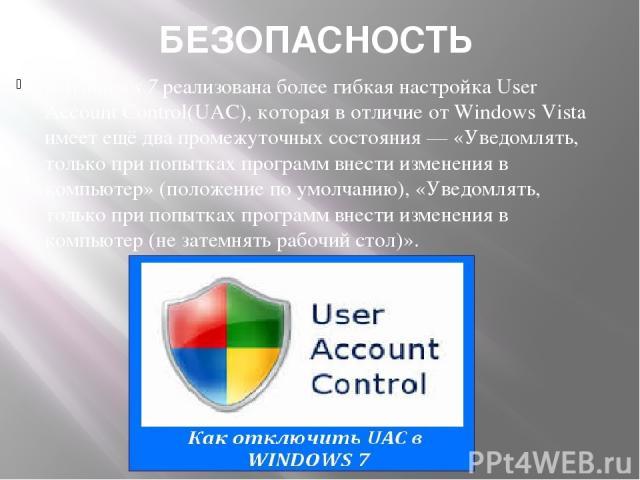 БЕЗОПАСНОСТЬ В Windows 7 реализована более гибкая настройка User Account Control(UAC), которая в отличие от Windows Vista имеет ещё два промежуточных состояния— «Уведомлять, только при попытках программ внести изменения в компьютер» (положение по у…