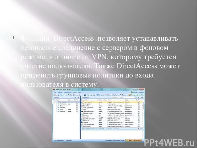 Функция DirectAccess позволяет устанавливать безопасное соединение с сервером в фоновом режиме, в отличие от VPN, которому требуется участие пользователя. Также DirectAccess может применять групповые политики до входа пользователя в систему.