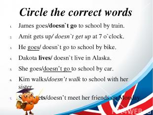 Circle the correct words James goes/doesn`t go to school by train. Amit gets up/