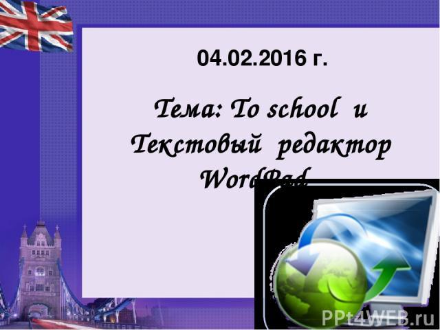 Тема: To school и Текстовый редактор WordPad 04.02.2016 г.