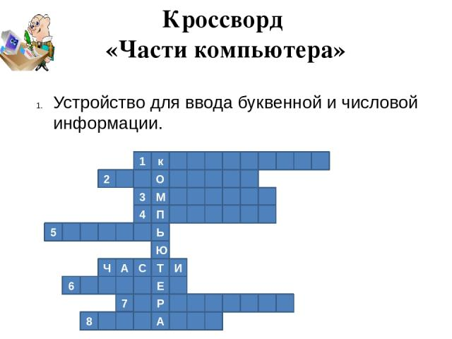 1 к 2 О М 3 4 П Ь 5 Ю Т И С А Ч Е 6 Р 7 А 8 Кроссворд «Части компьютера» Устройство для ввода буквенной и числовой информации.