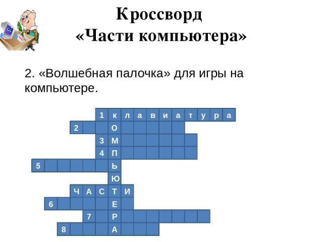 1 к л а в и а т у р а 2 О М 3 4 П Ь 5 Ю Т И С А Ч Е 6 Р 7 А 8 Кроссворд «Части компьютера» 2. «Волшебная палочка» для игры на компьютере.