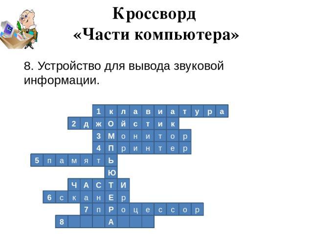 1 к л а в и а т у р а 2 к д ж О й с т и р о т и н о М 3 4 П р и н т е р Ь т я м а п 5 Ю Т И С А Ч р Е н а к с 6 Р п 7 о ц е р о с с А 8 Кроссворд «Части компьютера» 8. Устройство для вывода звуковой информации.