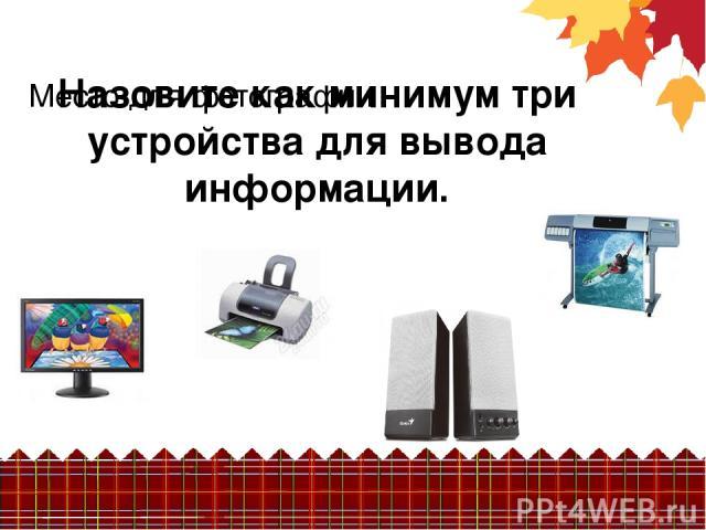 Назовите как минимум три устройства для вывода информации. Место для фотографии