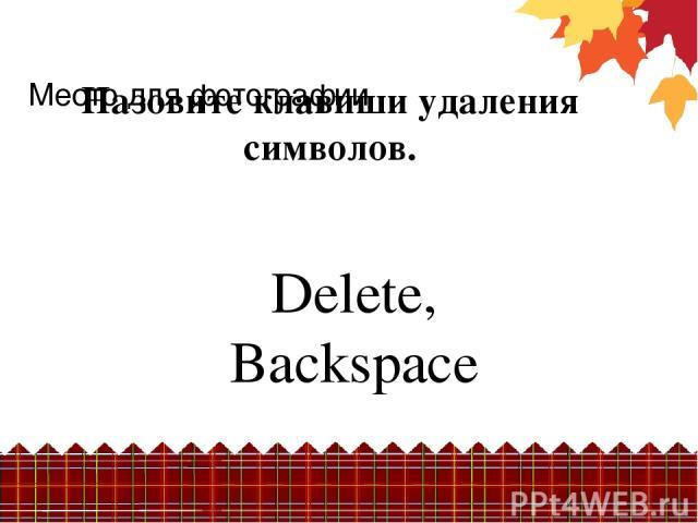 Назовите клавиши удаления символов. Delete, Backspace Место для фотографии