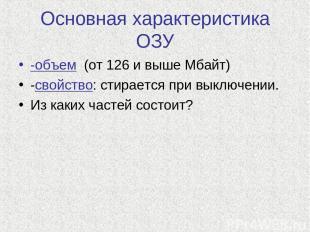 Основная характеристика ОЗУ -объем (от 126 и выше Мбайт) -свойство: стирается пр