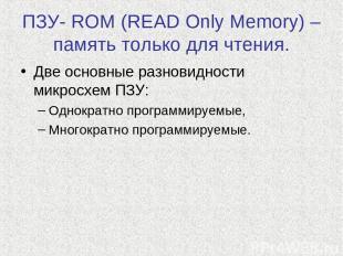 ПЗУ- ROM (READ Only Memory) – память только для чтения. Две основные разновиднос