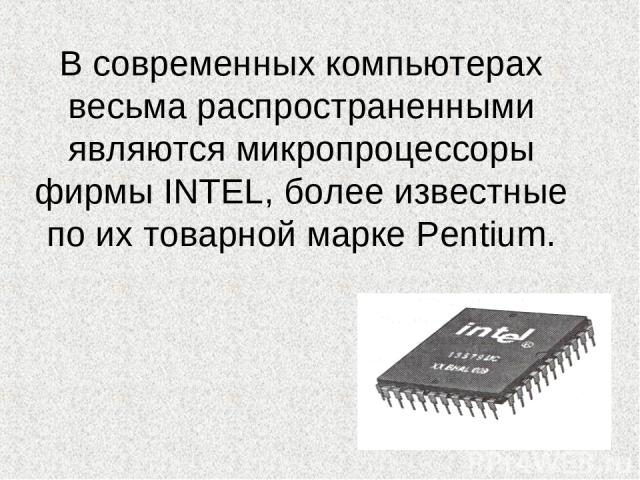 В современных компьютерах весьма распространенными являются микропроцессоры фирмы INTEL, более известные по их товарной марке Pentium.