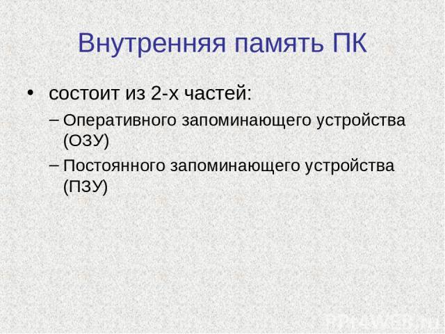 Внутренняя память ПК состоит из 2-х частей: Оперативного запоминающего устройства (ОЗУ) Постоянного запоминающего устройства (ПЗУ)