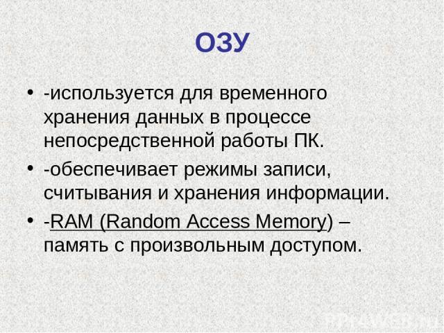 ОЗУ -используется для временного хранения данных в процессе непосредственной работы ПК. -обеспечивает режимы записи, считывания и хранения информации. -RAM (Random Access Memory) – память с произвольным доступом.