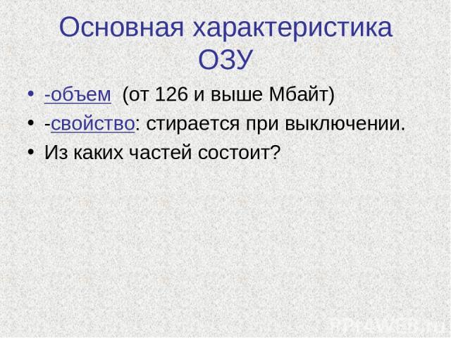 Основная характеристика ОЗУ -объем (от 126 и выше Мбайт) -свойство: стирается при выключении. Из каких частей состоит?